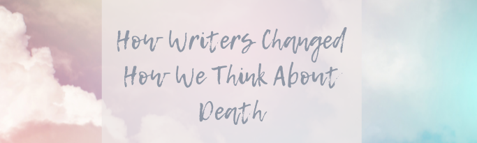 How Writers Changed How We Think About Death