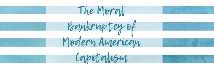 The Moral Bankruptcy of Modern American Capitalism